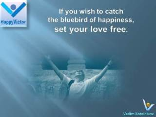 Bluebird of Happiness Vadim Kotelnikov Quotes: Set your love free if you wish to catch the bluebird of happiness