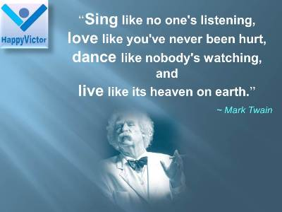 Mark Twain quotes: Sing like no one's listening, love like you've never been hurt, dance like nobody's watching, and live like its heaven on earth.